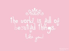 the world is full of beautiful things, like you