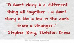 """""""A short story is a different thing all together - a short story is like a kiss in the dark from a stranger."""" ― Stephen King, Skeleton Crew"""