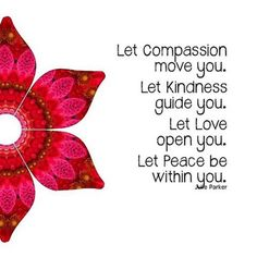 Vibrational Energy Manifestation - Let Compassion move you. Let Kindness guide you. Let Love open you. Let Peace be within you. Julle Parker My long term illness is finally going away, and I think I might have found the love of my life. Compassion Quotes, Kindness Quotes, Inner Peace, Love And Light, Inspire Me, Me Quotes, Qoutes, Yoga Quotes, Mooji Quotes