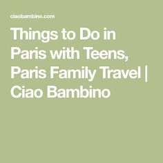 Things to Do in Paris with Teens, Paris Family Travel | Ciao Bambino