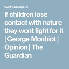 If children lose contact with nature they wont fight for it | George Monbiot | Opinion | The Guardian