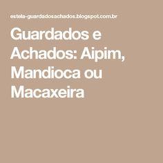 Guardados e Achados: Aipim, Mandioca ou Macaxeira