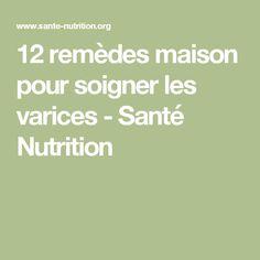 12 remèdes maison pour soigner les varices - Santé Nutrition