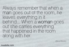 Always remember that when a man goes out of the room, he leaves everything in it behind... When a woman goes out she carries everything that happened in the room along with her. Fav quote. Alice Munro