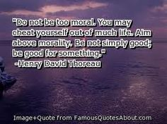 do not be too moral you may cheat yourself of much life. Aim above -