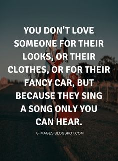 Quotes You don't love someone for their looks, or their clothes, or for their fancy car, but because they sing a song only you can hear.