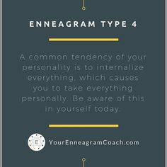 Enneagram Type 4 friends, be aware of the common tendency to internalize everything, which causes you to take everything personally. When this happens, take a moment to breathe and realize that not all things and situations are personal. Learn to filter what you internalize so that you can more accurately deal with each situation. This will bring a new level of internal freedom and ease. Beth McCord YourEnneagramCoach.com  Enneagram Personality typology