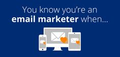You know you're an email marketer when…