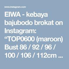 "EIWA - kebaya bajubodo brokat on Instagram: ""TOP0600 (maroon) Bust 86 / 92 / 96 / 100 / 106 / 112cm Sleeve 50cm Length 70cm Inner & Batik not included (BY REQUEST) For more details and…"" • Instagram"