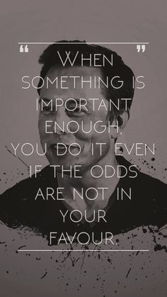 """When something is important enough, you do it even if the odds are not in your favor."" - Elon Musk"