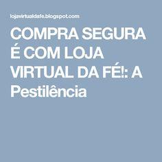 COMPRA SEGURA É COM LOJA VIRTUAL DA FÉ!: A Pestilência
