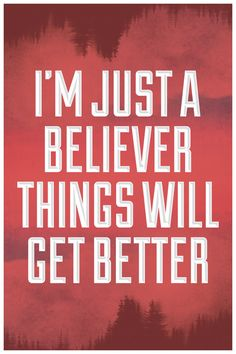 I'm just a believer things will get better