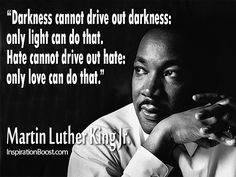 Darkness cannot drive out darkness, only light can do that. Hate cannot drive out hate Only love can do that - Martin Luther Kind Jr.  Famous quotes