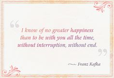 """I know of no greater happiness than to be with you all the time, without interruption, without end."" — Franz Kafka"