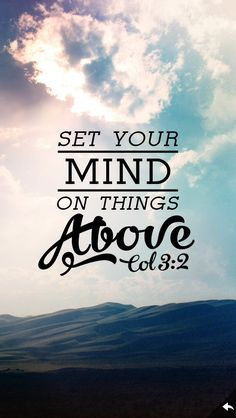 Set your mind on things above — Colossians 3:2