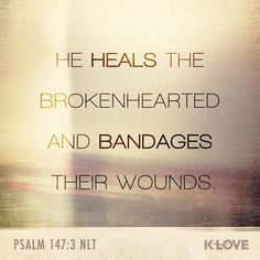 K-LOVE's Encouraging Word. He heals the brokenhearted and bandages their wounds. Psalm 147:3 NLT