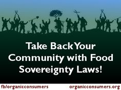 Fed up with companies like #Monsanto and #Syngenta invading your community with their poison-drenched GMO crops? Don't think the state or federal government should have the right to stop you from buying raw milk from the farm next door?  Why not join the Food Sovereignty Movement, a huge global network of citizens and farmers, fishermen and small-scale growers, who are reclaiming local control over food and agricultural policies by writing their own laws?