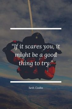 """If it scares you, it might be a good thing to try."" - Seth Godin 