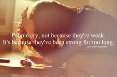 People cry, not because they're weak. It's because they've been strong for too long,