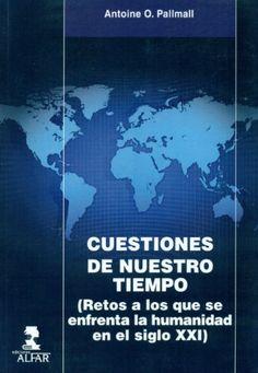 Cuestiones de nuestro tiempo : (retos a los que se enfrenta la humanidad en el siglo XXI) / Antoine O. Palmall (2013)