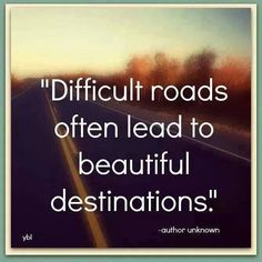 Difficult roads, beautiful destinations.....Yes, they do. It can take a long time to see anything good come but difficulty, but believe me, one day you WILL see it.