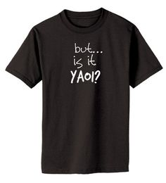 But... is it YAOI T-shirt  anime / fandom / by gesshokudesigns
