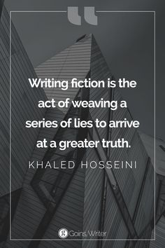 """""""Writing fiction is the act of weaving a series of lies to arrive at a greater truth."""" ― Khaled Hosseini"""