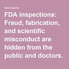 FDA inspections: Fraud, fabrication, and scientific misconduct are hidden from the public and doctors.