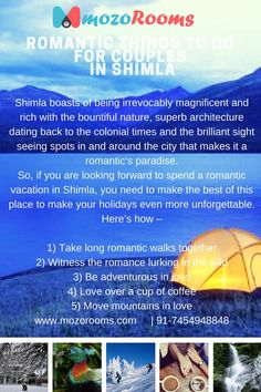 ROMANTIC THINGS TO DO FOR COUPLES IN SHIMLA Shimla boasts of being irrevocably magnificent and rich with the bountiful nature, superb architecture dating back to the colonial times and the brilliant sight seeing spots in and around the city that makes it a romantic's paradise. So, if you are looking forward to spend a romantic vacation in Shimla, you need to make the best of this place to make your holidays even more unforgettable. Here's how