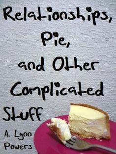 11/03/13 4.1 out of 5 stars Relationships, Pie, and Other Complicated Stuff by A. Lynn Powers, http://www.amazon.com/dp/B00BQ7K3YE/ref=cm_sw_r_pi_dp_NYUDsb1067ZM6