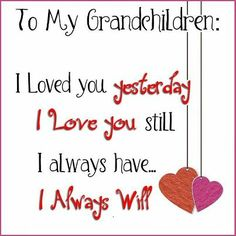 Scrapbooking quote about grandchildren TO MY GRANDCHILDREN: I LOVED YOU YESTERDAY; I LOVE YOU STILL I ALWAYS HAVE . . . I ALWAYS WILL
