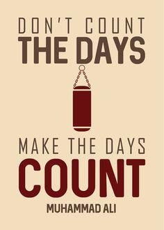 """""""Dont count the days, make the days count."""" - Inspirational quote by the legend Muhammad Ali"""