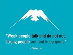"""Weak people talk and do not act, strong people act and keep quiet."" Eliphas Levi"