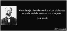 Ni con lisonja, ni con la mentira, ni con el alboroto se ayuda verdaderamente a una obra justa. (José Martí)