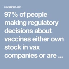 97% of people making regulatory decisions about vaccines either own stock in vax companies or are financially entangled