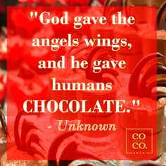 """God gave the angels wings, and he gave humans chocolate."""