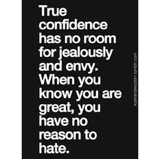 True confidence has no room for jealousy and envy. When you know you are great, you have no reason to hate. #confidence