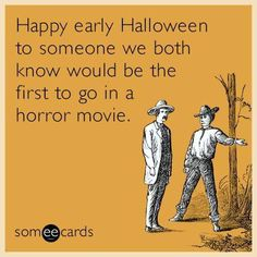 Free and Funny Halloween Ecard: Happy early Halloween to someone we both know would be the first to go in a horror movie. Create and send your own custom Halloween ecard. Funny Halloween Memes, Halloween Cards, Best Ecards, Email Cards, Funny Cards, Someecards, Horror Movies, To Go, Jokes
