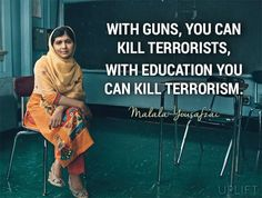 """""""With guns, you can kill terrorists. With education, you can kill terrorism.""""- Malala Yousafzai Yet it takes wisdom to know when to use which one at the proper moment. Motivacional Quotes, Great Quotes, Quotes To Live By, Inspirational Quotes, Brainy Quotes, Motivational, Faith In Humanity, Statements, Inspire Me"""
