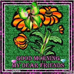 Good Morning, My Dear Friends morning good morning morning quotes good morning quotes good morning gifs good morning greetings