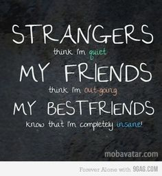 strangers think i'm quiet; my friends think i'm outgoing; my best friends know that i'm completely insane(: