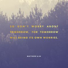 """Take therefore no thought for the morrow: for the morrow shall take thought for the things of itself. Sufficient unto the day is the evil thereof."" ‭‭Matthew‬ ‭6:34‬ ‭KJV‬‬ http://bible.com/1/mat.6.34.kjv"