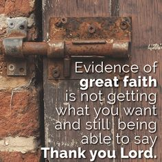 Evidence of great faith is not getting what you want and still being able to say Thank you Lord.