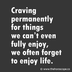 Craving permanently for things we can't even fully enjoy, we often forget to enjoy life. © www.thehoroscope.co