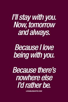 """I'll stay with you. Now, tomorrow and always. Because I love being with you. Because there's nowhere else I'd rather be."" 