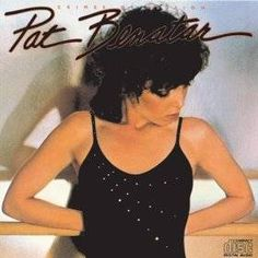 Pat Benatar. Ah, one of my idols, tough and strong, love her!