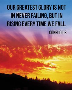 Our greatest glory is not in never failing, but in rising every time we fall. Confucius