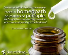"""""""We must admit that we have never fought the homeopath on matters of principle. We fought them because they came into our community and got the business."""" - Dr. J.N. McCormack, AMA, 1903"""