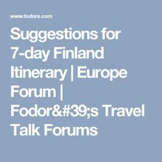 Suggestions for 7-day Finland Itinerary | Europe Forum | Fodor's Travel Talk Forums