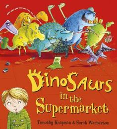 Dinosaurs in the Supermarket by Timothy Knapman illustrated by Sarah Warburton published by Scholastic 2013